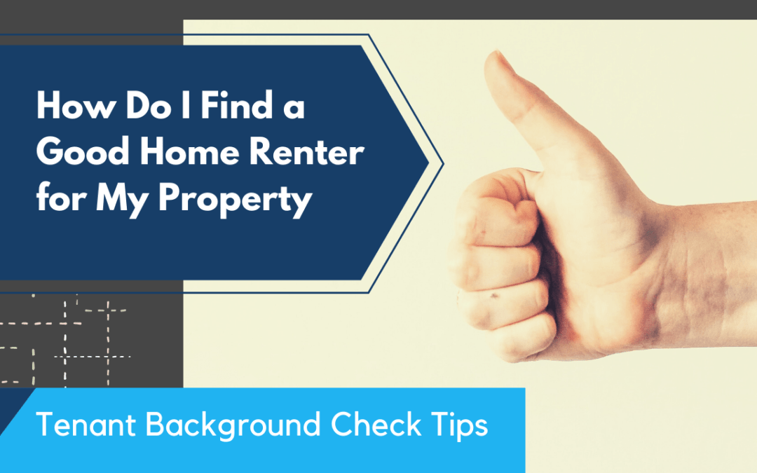 How Do I Find a Good Home Renter for My Property | Tenant Background Check Tips
